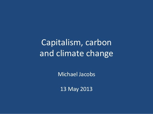 Capitalism, carbon and climate change Michael Jacobs 13 May 2013