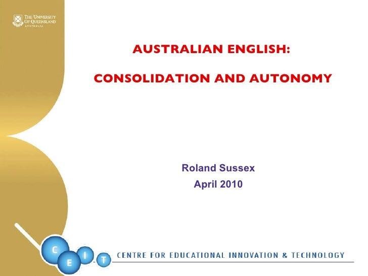 <ul><li>Roland Sussex </li></ul><ul><li>April 2010 </li></ul>AUSTRALIAN ENGLISH:  CONSOLIDATION AND AUTONOMY