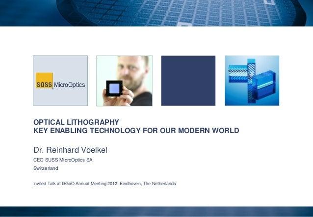 OPTICAL LITHOGRAPHYKEY ENABLING TECHNOLOGY FOR OUR MODERN WORLDDr. Reinhard VoelkelCEO SUSS MicroOptics SASwitzerlandInvit...