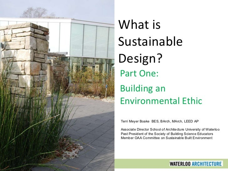 What is Sustainable Design? Part One: Building an Environmental Ethic Terri Meyer Boake  BES, BArch, MArch, LEED AP Associ...