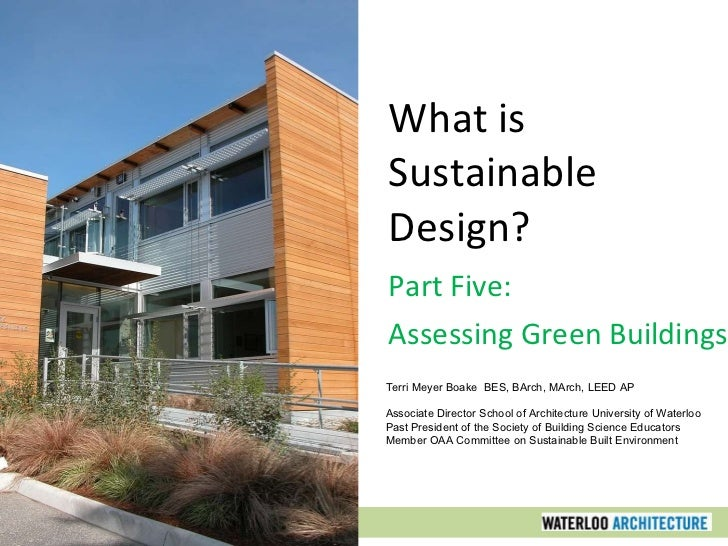 What is Sustainable Design? Part Five: Assessing Green Buildings Terri Meyer Boake  BES, BArch, MArch, LEED AP Associate D...