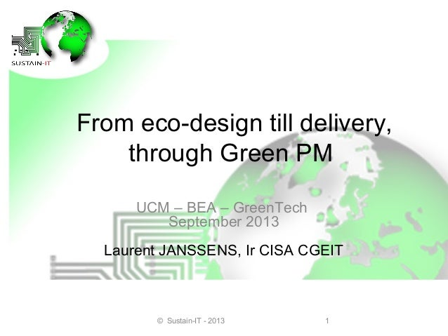 From eco-design till delivery, through Green PM UCM – BEA – GreenTech September 2013 Laurent JANSSENS, Ir CISA CGEIT  © Su...