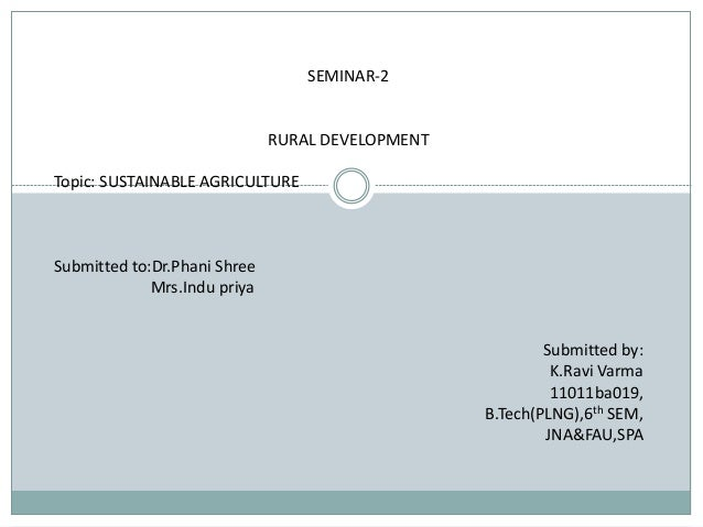 SEMINAR-2 RURAL DEVELOPMENT Topic: SUSTAINABLE AGRICULTURE Submitted to:Dr.Phani Shree Mrs.Indu priya Submitted by: K.Ravi...
