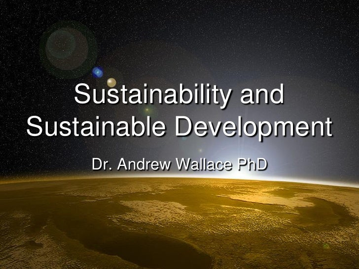 Sustainability and Sustainable Development     Dr. Andrew Wallace PhD