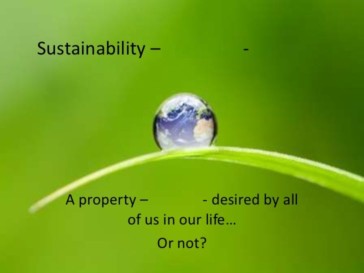 Sustainability –               -   A property –         - desired by all            of us in our life…                 Or ...