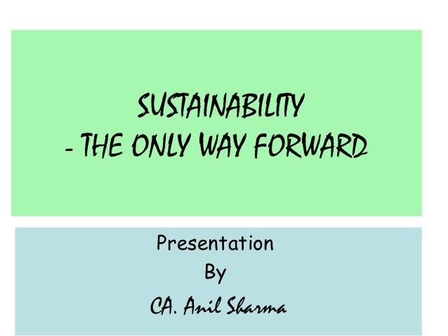 SUSTAINABILITY - THE ONLY WAY FORWARD Presentation By  CA. Anil Sharma