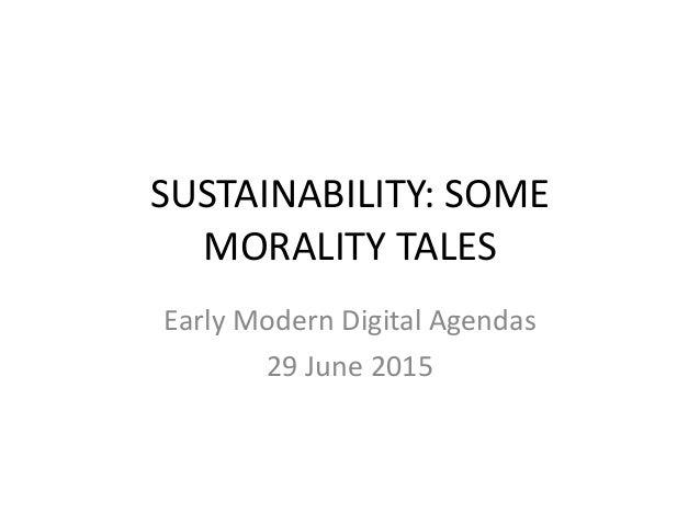 SUSTAINABILITY:+SOME+ MORALITY+TALES+ Early+Modern+Digital+Agendas+ 29+June+2015