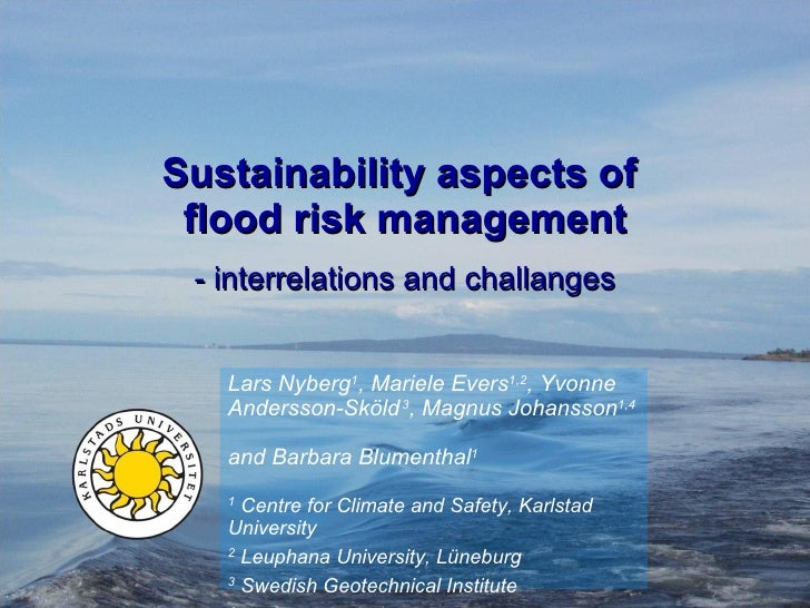 Sustainability aspects of  flood risk management - interrelations and challanges Lars Nyberg 1 , Mariele Evers 1,2 , Yvonn...