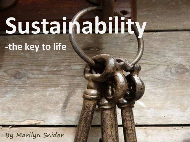 Sustainability -the key to life By Marilyn Snider
