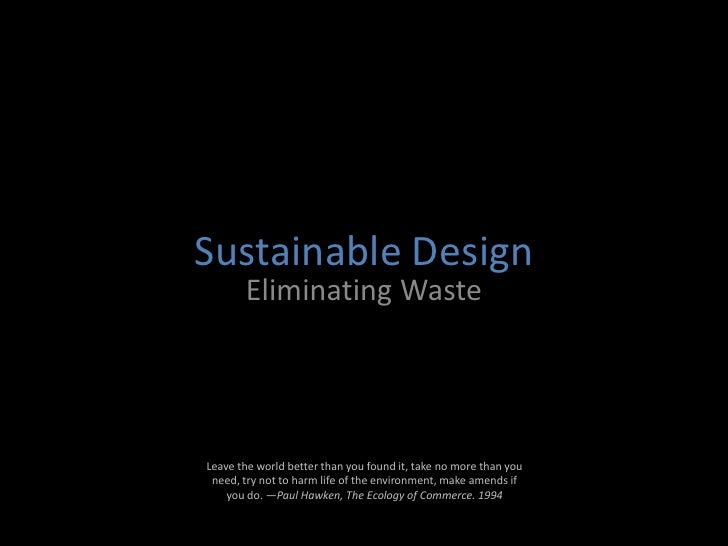Sustainable Design<br />Eliminating Waste<br />Leave the world better than you found it, take no more than you need, try n...