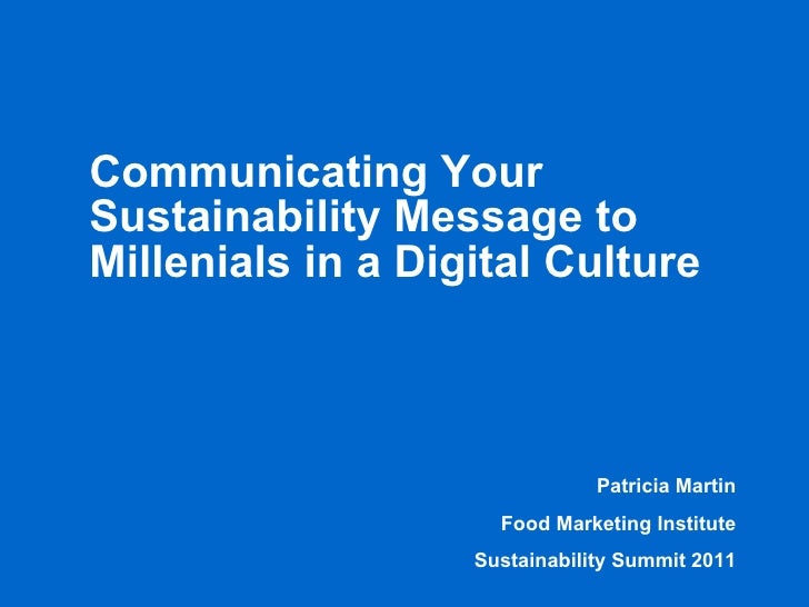 Communicating Your Sustainability Message to Millennials in a Digital Culture Patricia Martin Food Marketing Institute and...