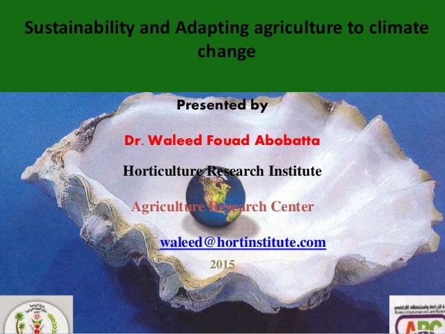 1 Sustainability and Adapting agriculture to climate change Presented by Dr. Waleed Fouad Abobatta Horticulture Research I...