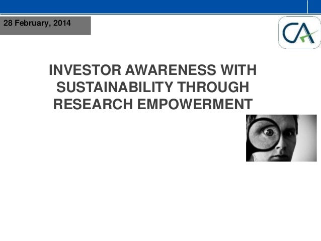 28 February, 2014  INVESTOR AWARENESS WITH SUSTAINABILITY THROUGH RESEARCH EMPOWERMENT