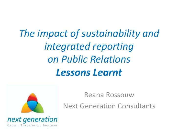 The impact of sustainability and integrated reporting on Public Relations Lessons Learnt<br />Reana Rossouw<br />Next Gene...