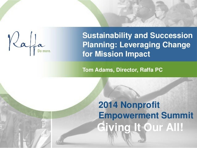 2014 Nonprofit Empowerment Summit Giving It Our All! Sustainability and Succession Planning: Leveraging Change for Mission...