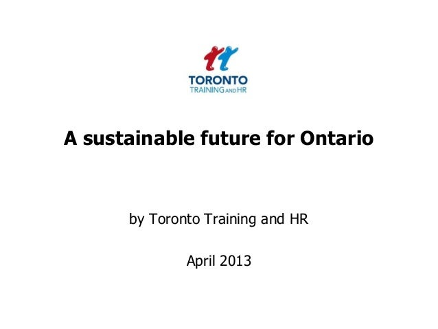 A sustainable future for Ontarioby Toronto Training and HRApril 2013