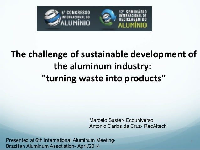 """The challenge of sustainable development of  the aluminum industry:  """"turning waste into products""""  1  Marcelo Suster- Eco..."""