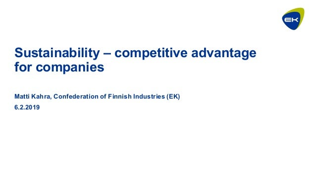 Sustainability – competitive advantage for companies Matti Kahra, Confederation of Finnish Industries (EK) 6.2.2019