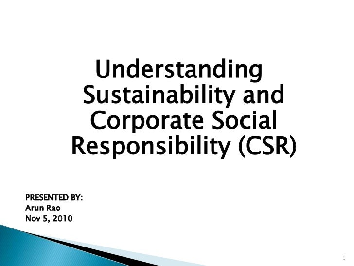 Understanding Sustainability and Corporate Social Responsibility (CSR)<br />PRESENTED BY:<br />Arun Rao<br />Nov 5, 2010<b...