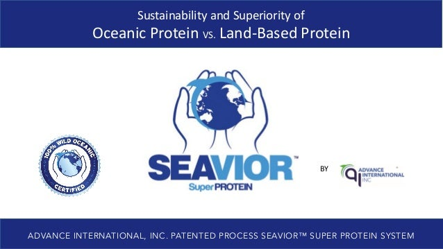 BY ADVANCE INTERNATIONAL, INC. PATENTED PROCESS SEAVIOR™ SUPER PROTEIN SYSTEM Sustainability and Superiority of Oceanic Pr...