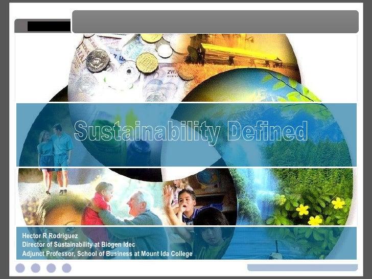 Sustainability Defined Sustainability Defined Hector R Rodriguez Director of Sustainability at Biogen Idec Adjunct Profess...