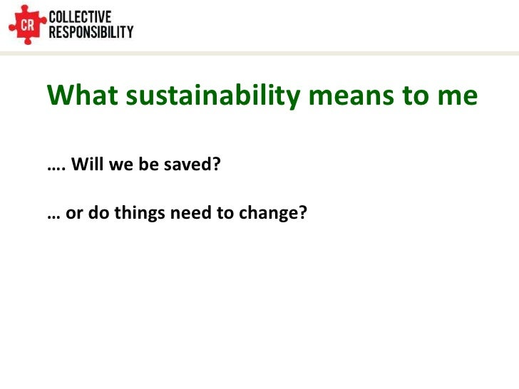 What sustainability means to me<br />…. Will we be saved?<br />… or do things need to change?<br />