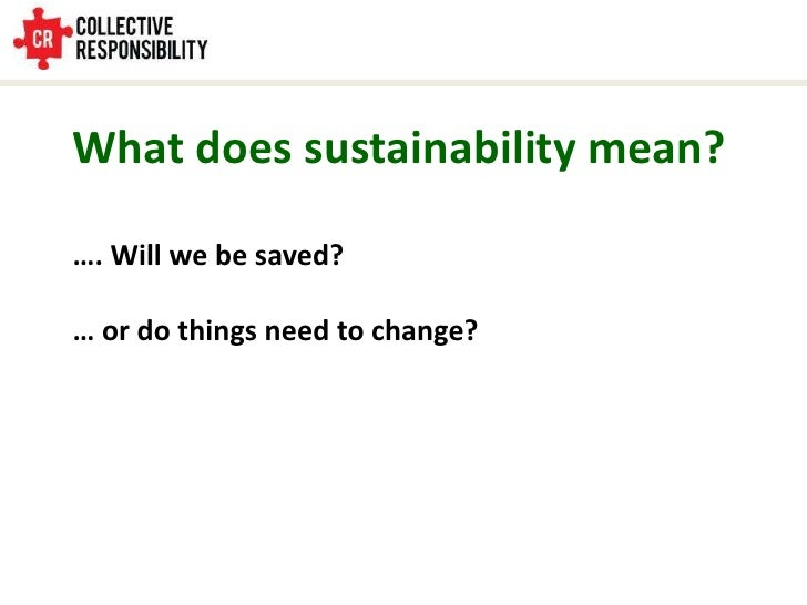 What does sustainability mean?<br />…. Will we be saved?<br />… or do things need to change?<br />