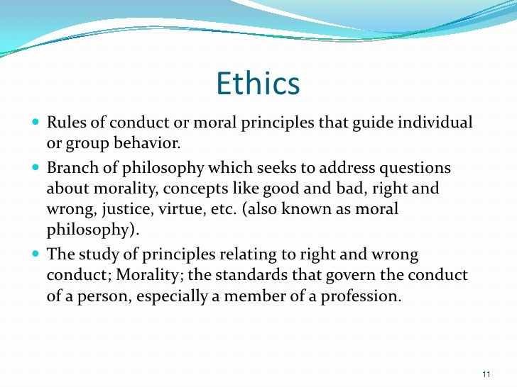 Ethics Rules of conduct or moral principles that guide individual  or group behavior. Branch of philosophy which seeks t...