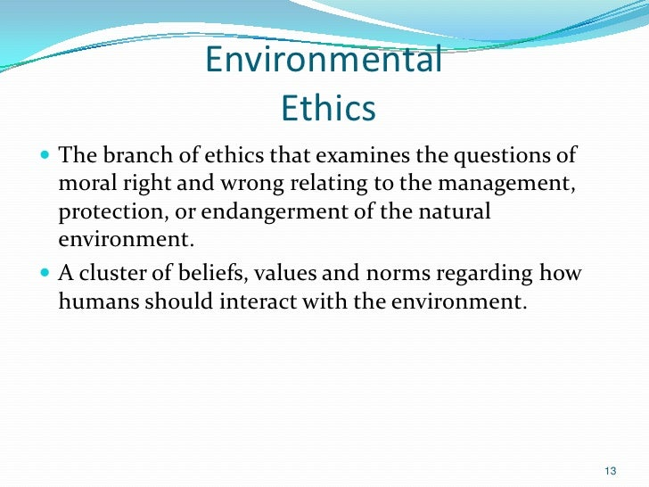 Environmental                     Ethics The branch of ethics that examines the questions of  moral right and wrong relat...