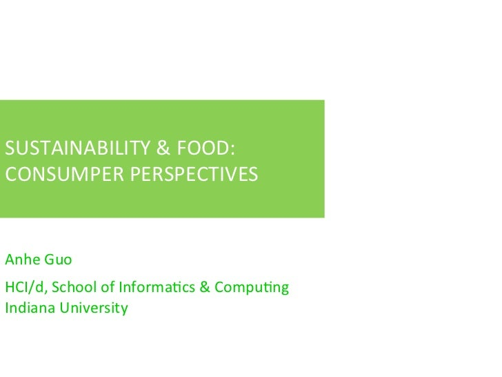 SUSTAINABILITY	  &	  FOOD:	  CONSUMPER	  PERSPECTIVES	  Anhe	  Guo	  	  HCI/d,	  School	  of	  InformaFcs	  &	  CompuFng	 ...