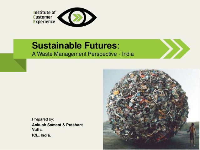 @2013, ICE, All rights reserved Sustainable Futures: A Waste Management Perspective - India Prepared by: Ankush Samant & P...