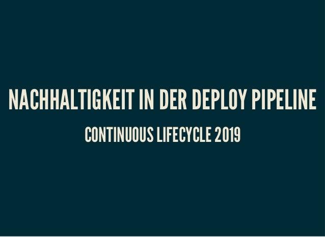 NACHHALTIGKEIT IN DER DEPLOY PIPELINENACHHALTIGKEIT IN DER DEPLOY PIPELINE CONTINUOUS LIFECYCLE 2019CONTINUOUS LIFECYCLE 2...