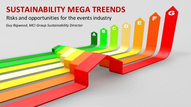 SUSTAINABILITY MEGA TREENDS Risks and opportunities for the events industry Guy Bigwood, MCI Group Sustainability Director