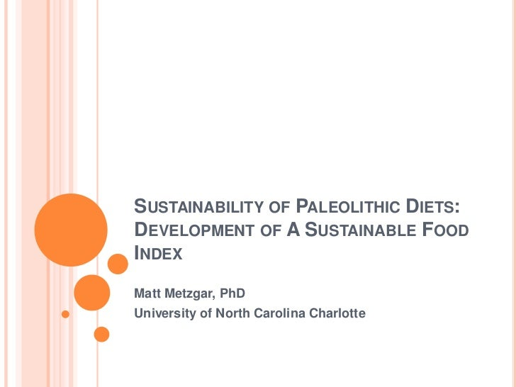 Sustainability of Paleolithic Diets: Development of A Sustainable Food Index<br />Matt Metzgar, PhD<br />University of Nor...