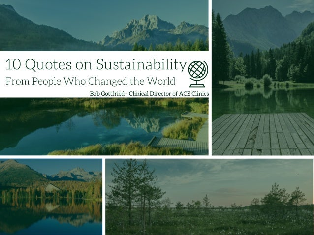 10 Quotes on Sustainability?   From People Who Changed the World  Bob Gottfried - Clinical Director of ACE Clinics