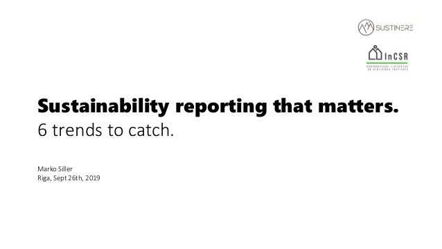 Sustainability reporting that matters. 6 trends to catch. Marko Siller Riga, Sept 26th, 2019