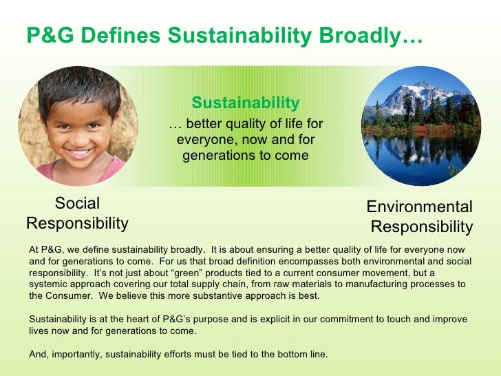 P&G Defines Sustainability Broadly… Social Responsibility Environment al  Responsibility Sustainability …  better quality ...