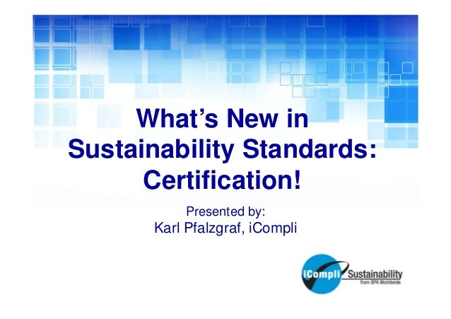 What's New in Sustainability Standards: Certification! Presented by:  Karl Pfalzgraf, iCompli
