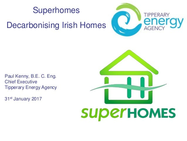 Superhomes Decarbonising Irish Homes Paul Kenny, B.E. C. Eng. Chief Executive Tipperary Energy Agency 31st January 2017