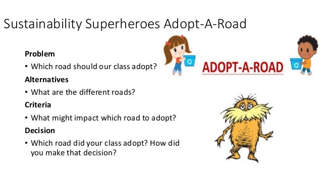 Sustainability Superheroes Adopt-A-Road Problem • Which road should our class adopt? Alternatives • What are the different...