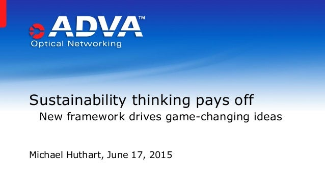 Sustainability thinking pays off New framework drives game-changing ideas Michael Huthart, June 17, 2015