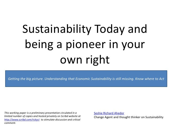 Sustainability Today and being a pioneer in your own right <br />Getting the big picture. Understandingthat Economic Susta...
