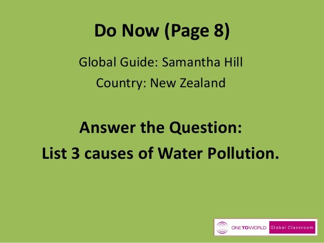 Do Now (Page 8) Global Guide: Samantha Hill Country: New Zealand  Answer the Question: List 3 causes of Water Pollution.