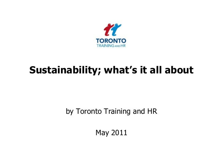 Sustainability; what's it all about<br />by Toronto Training and HR <br />May 2011<br />