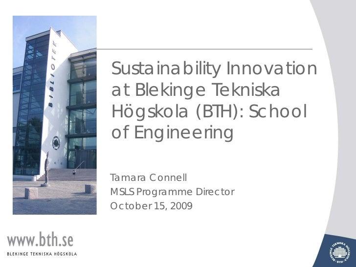 Sustainability Innovation at Blekinge Tekniska Högskola (BTH): School of Engineering  Tamara Connell MSLS Programme Direct...