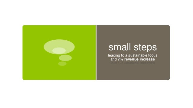 small steps leading to a sustainable focus and 7% revenue increase