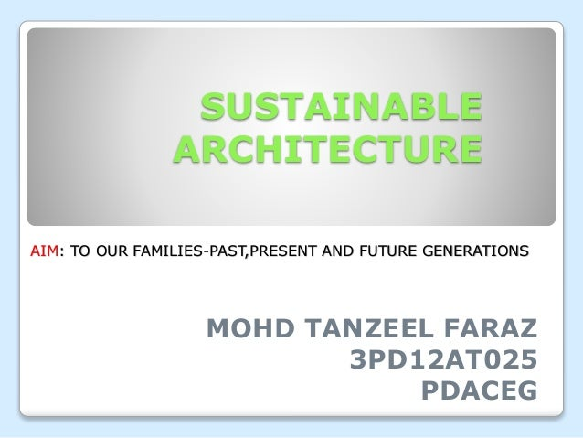 SUSTAINABLE ARCHITECTURE MOHD TANZEEL FARAZ 3PD12AT025 PDACEG AIM: TO OUR FAMILIES-PAST,PRESENT AND FUTURE GENERATIONS