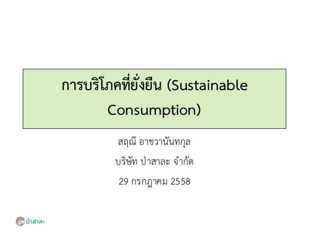 การบริโภคที่ยั่งยืน (Sustainable Consumption) สฤณี อาชวานันทกุล บริษัท ป่าสาละ จากัด 29 กรกฎาคม 2558