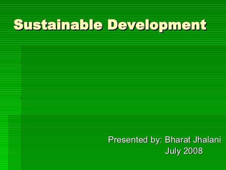 Sustainable Development <ul><li>Presented by: Bharat Jhalani </li></ul><ul><li>July 2008 </li></ul>