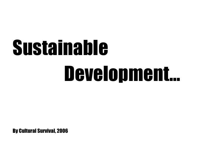 <ul><li>Sustainable </li></ul><ul><li>Development…  </li></ul><ul><li>By Cultural Survival, 2006   </li></ul>